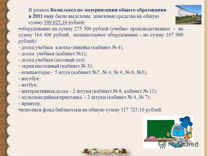 В рамках Комплекса по модернизации общего образования в 2011 году были выделены денежные средства на общую сумму 390 025,10 рублей: оборудование на сумму 275 300 рублей (учебно- производственное - на сумму 164 400 рублей, компьютерное оборудование -