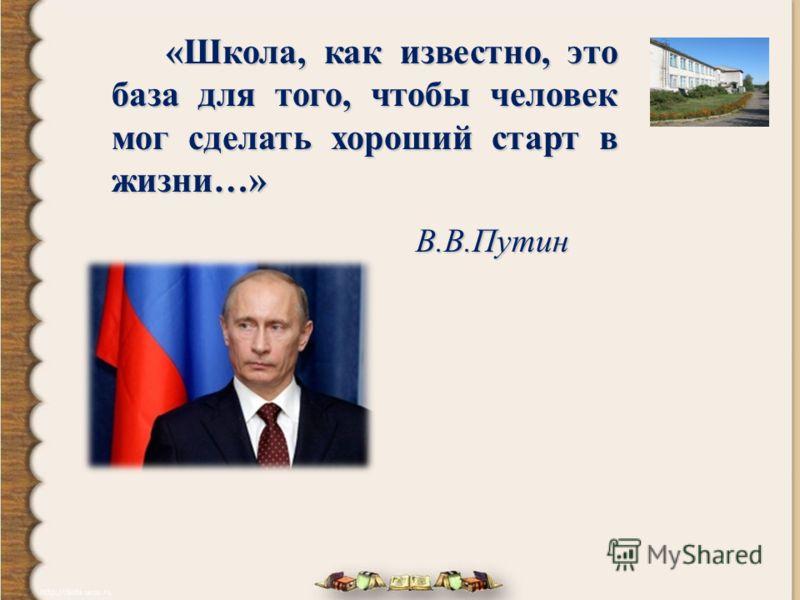 «Школа, как известно, это база для того, чтобы человек мог сделать хороший старт в жизни…» «Школа, как известно, это база для того, чтобы человек мог сделать хороший старт в жизни…» В.В.Путин В.В.Путин