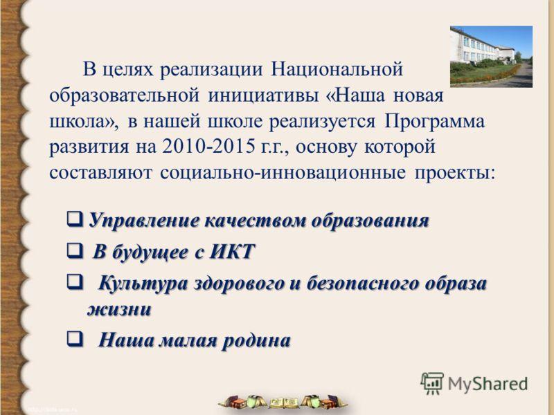 В целях реализации Национальной образовательной инициативы «Наша новая школа», в нашей школе реализуется Программа развития на 2010-2015 г.г., основу которой составляют социально-инновационные проекты: Управление качеством образования Управление каче