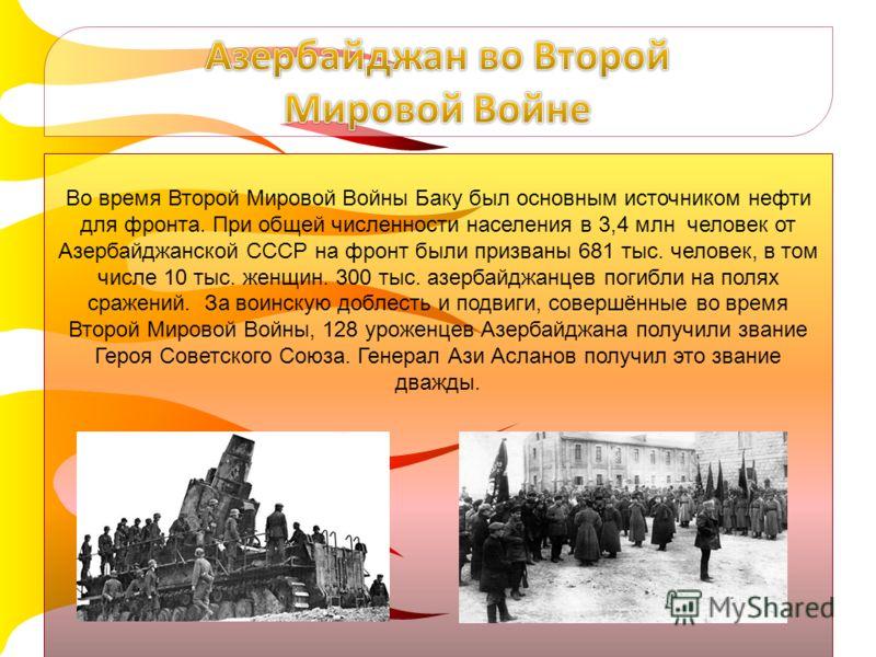 Во время Второй Мировой Войны Баку был основным источником нефти для фронта. При общей численности населения в 3,4 млн человек от Азербайджанской СССР на фронт были призваны 681 тыс. человек, в том числе 10 тыс. женщин. 300 тыс. азербайджанцев погибл