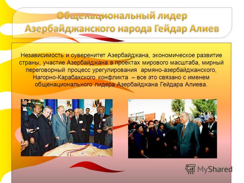 Независимость и суверенитет Азербайджана, экономическое развитие страны, участие Азербайджана в проектах мирового масштаба, мирный переговорный процесс урегулирования армяно-азербайджанского, Нагорно-Карабахского конфликта – все это связано с именем
