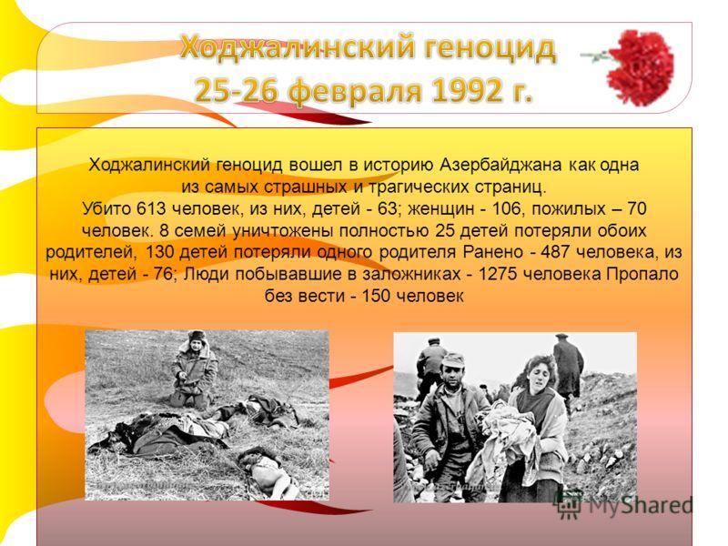 Ходжалинский геноцид вошел в историю Азербайджана как одна из самых страшных и трагических страниц. Убито 613 человек, из них, детей - 63; женщин - 106, пожилых – 70 человек. 8 семей уничтожены полностью 25 детей потеряли обоих родителей, 130 детей п