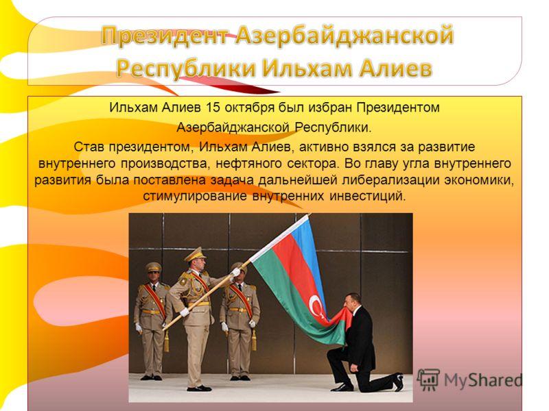 Ильхам Алиев 15 октября был избран Президентом Азербайджанской Республики. Став президентом, Ильхам Алиев, активно взялся за развитие внутреннего производства, нефтяного сектора. Во главу угла внутреннего развития была поставлена задача дальнейшей ли
