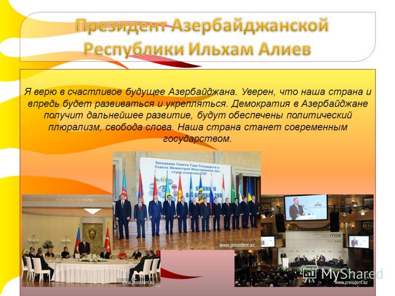 Я верю в счастливое будущее Азербайджана. Уверен, что наша страна и впредь будет развиваться и укрепляться. Демократия в Азербайджане получит дальнейшее развитие, будут обеспечены политический плюрализм, свобода слова. Наша страна станет современным