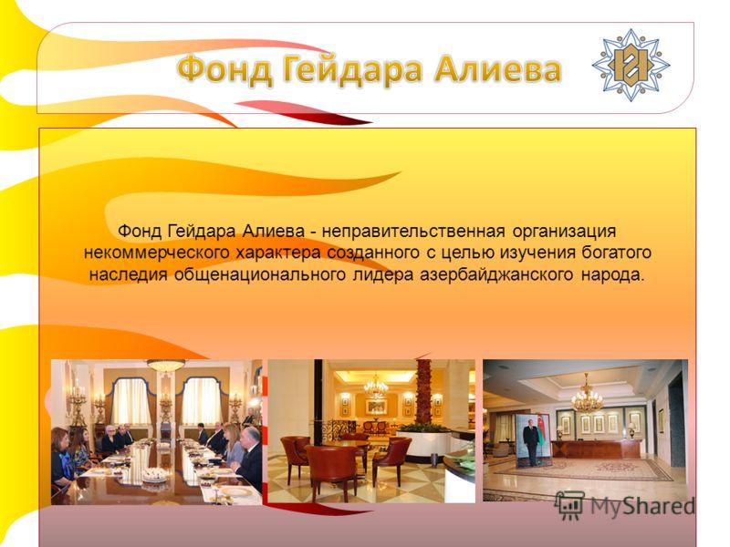 Фонд Гейдара Алиева - неправительственная организация некоммерческого характера созданного с целью изучения богатого наследия общенационального лидера азербайджанского народа.