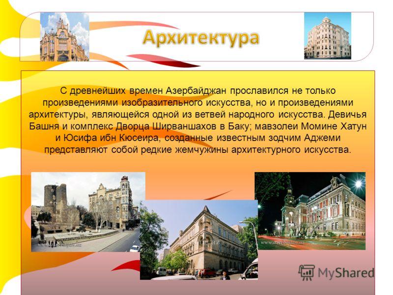 С древнейших времен Азербайджан прославился не только произведениями изобразительного искусства, но и произведениями архитектуры, являющейся одной из ветвей народного искусства. Девичья Башня и комплекс Дворца Ширваншахов в Баку; мавзолеи Момине Хату