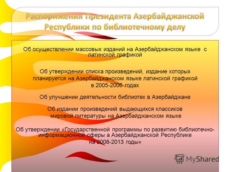 Об осуществлении массовых изданий на Азербайджанском языке с латинской графикой Об утверждении списка произведений, издание которых планируется на Азербайджанском языке латинской графикой в 2005-2006 годах Об улучшении деятельности библиотек в Азерба