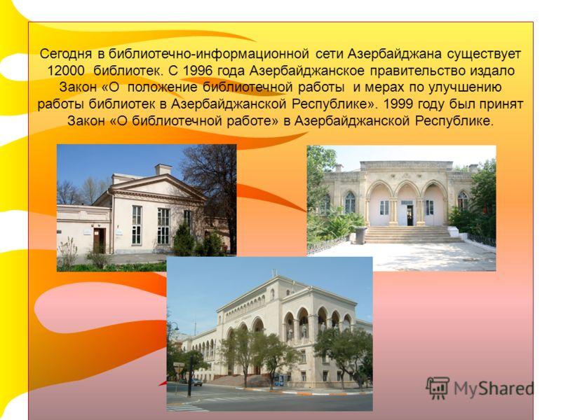 Cегодня в библиотечно-информационной сети Азербайджана существует 12000 библиотек. С 1996 года Азербайджанское правительство издало Закон «О положение библиотечной работы и мерах по улучшению работы библиотек в Азербайджанской Республике». 1999 году