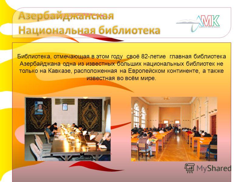 Библиотека, отмечающая в этом году своё 82-летие главная библиотека Азербайджана одна из известных больших национальных библиотек не только на Кавказе, расположенная на Европейском континенте, а также известная во всём мире.
