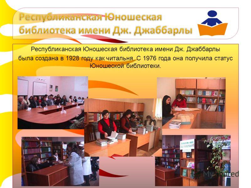 Республиканская Юношеская библиотека имени Дж. Джаббарлы была создана в 1928 году как читальня. С 1976 года она получила статус Юношеской библиотеки.