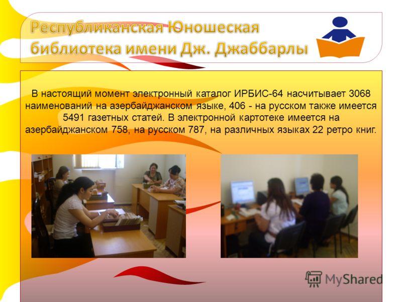 В настоящий момент электронный каталог ИРБИС-64 насчитывает 3068 наименований на азербайджанском языке, 406 - на русском также имеется 5491 газетных статей. В электронной картотеке имеется на азербайджанском 758, на русском 787, на различных языках 2