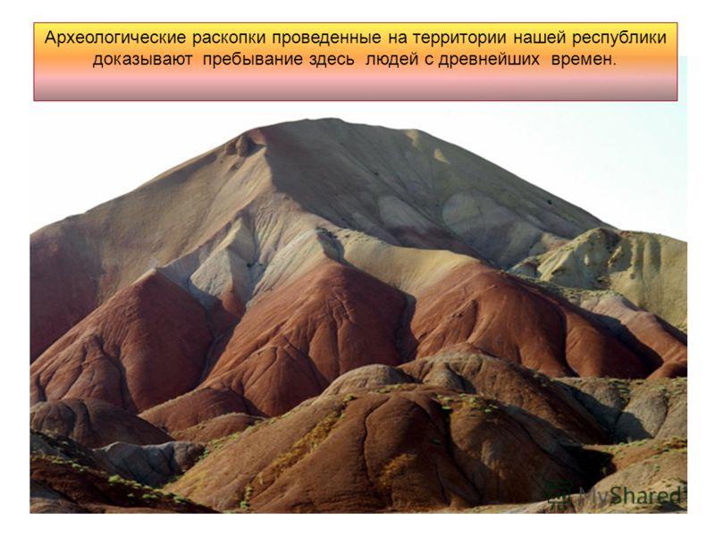 Археологические раскопки проведенные на территории нашей республики доказывают пребывание здесь людей с древнейших времен.