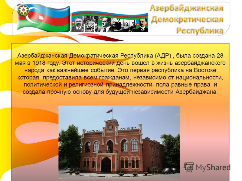 Азербайджанская Демократическая Республика (АДР), была создана 28 мая в 1918 году. Этот исторический день вошел в жизнь азербайджанского народа как важнейшее событие. Это первая республика на Востоке которая предоставила всем гражданам, независимо от