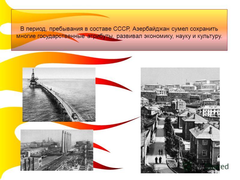 В период, пребывания в составе СССР, Азербайджан сумел сохранить многие государственные атрибуты, развивал экономику, науку и культуру.