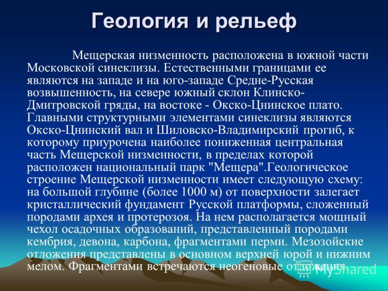 Геология и рельеф Мещерская низменность расположена в южной части Московской синеклизы. Естественными границами ее являются на западе и на юго-западе Средне-Русская возвышенность, на севере южный склон Клинско- Дмитровской гряды, на востоке - Окско-Ц