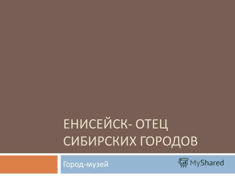 ЕНИСЕЙСК - ОТЕЦ СИБИРСКИХ ГОРОДОВ Город - музей