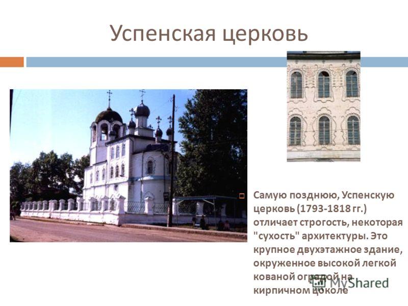 Успенская церковь Самую позднюю, Успенскую церковь (1793-1818 гг.) отличает строгость, некоторая  сухость  архитектуры. Это крупное двухэтажное здание, окруженное высокой легкой кованой оградой на кирпичном цоколе