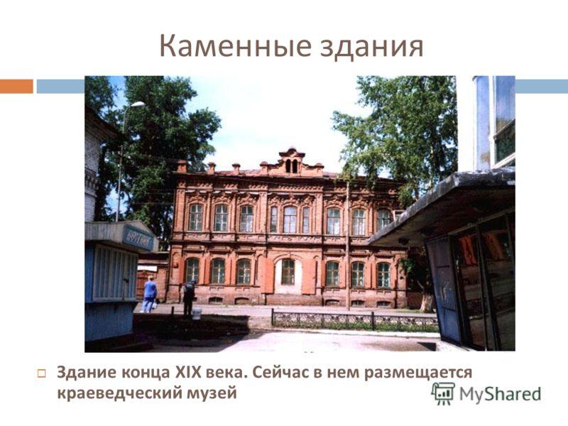 Каменные здания Здание конца XIX века. Сейчас в нем размещается краеведческий музей