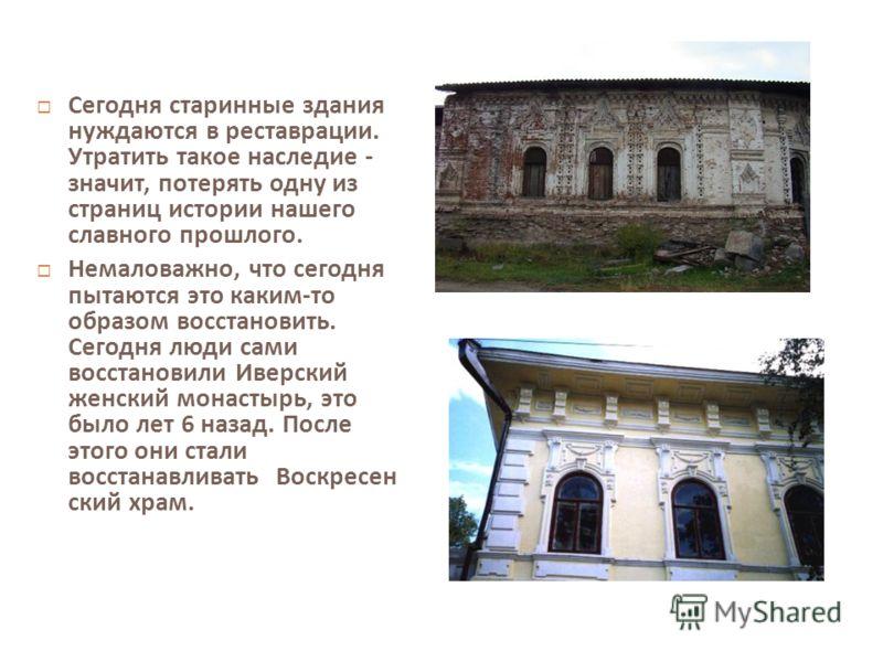 Сегодня старинные здания нуждаются в реставрации. Утратить такое наследие - значит, потерять одну из страниц истории нашего славного прошлого. Немаловажно, что сегодня пытаются это каким - то образом восстановить. Сегодня люди сами восстановили Иверс