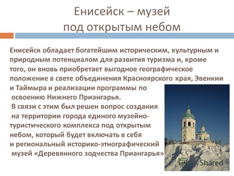 Енисейск обладает богатейшим историческим, культурным и природным потенциалом для развития туризма и, кроме того, он вновь приобретает выгодное географическое положение в свете объединения Красноярского края, Эвенкии и Таймыра и реализации программы
