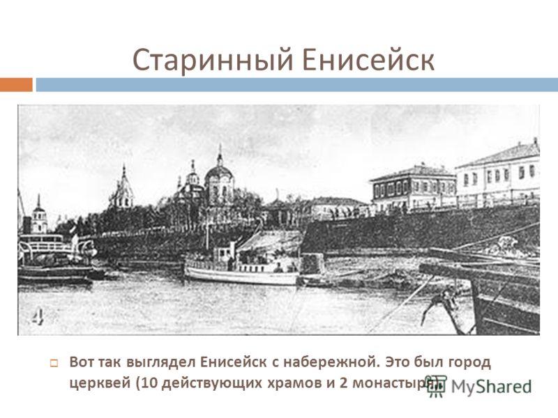 Старинный Енисейск Вот так выглядел Енисейск с набережной. Это был город церквей (10 действующих храмов и 2 монастыря ).
