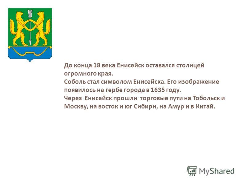 До конца 18 века Енисейск оставался столицей огромного края. Соболь стал символом Енисейска. Его изображение появилось на гербе города в 1635 году. Через Енисейск прошли торговые пути на Тобольск и Москву, на восток и юг Сибири, на Амур и в Китай.