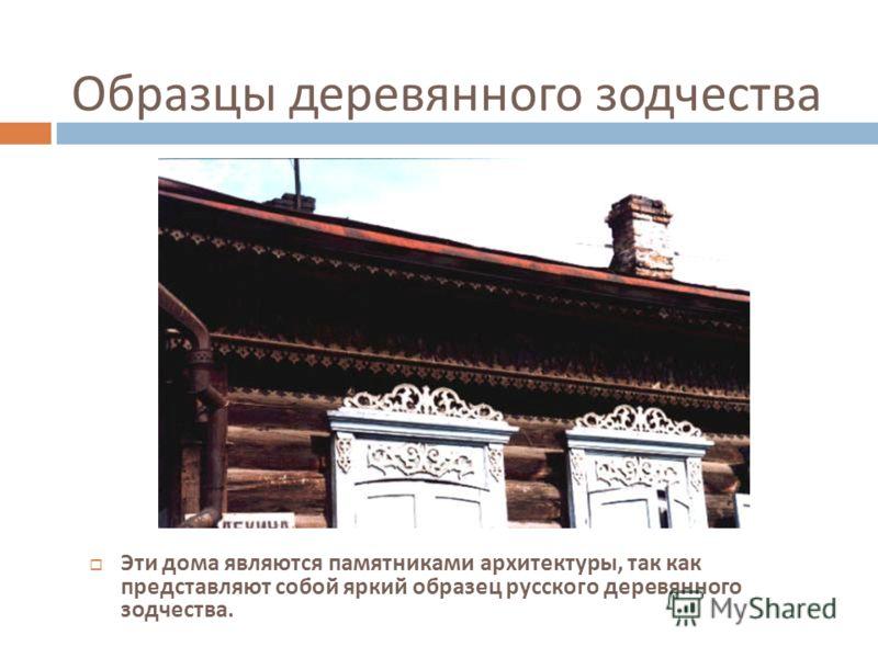 Образцы деревянного зодчества Эти дома являются памятниками архитектуры, так как представляют собой яркий образец русского деревянного зодчества.