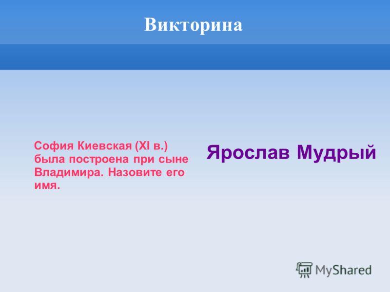Викторина София Киевская (XI в.) была построена при сыне Владимира. Назовите его имя. Ярослав Мудрый