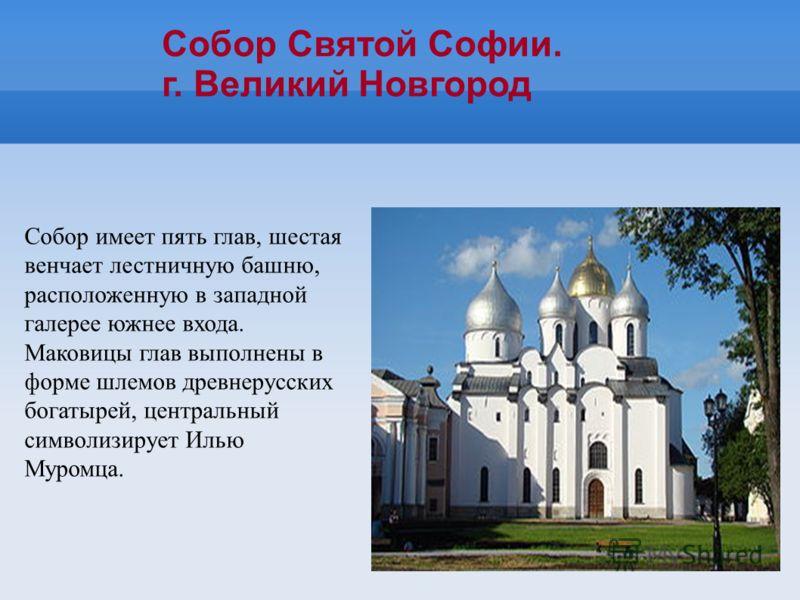 Собор имеет пять глав, шестая венчает лестничную башню, расположенную в западной галерее южнее входа. Маковицы глав выполнены в форме шлемов древнерусских богатырей, центральный символизирует Илью Муромца. Собор Святой Софии. г. Великий Новгород