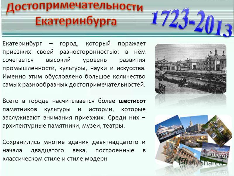 Екатеринбург – город, который поражает приезжих своей разносторонностью: в нём сочетается высокий уровень развития промышленности, культуры, науки и искусства. Именно этим обусловлено большое количество самых разнообразных достопримечательностей. Все