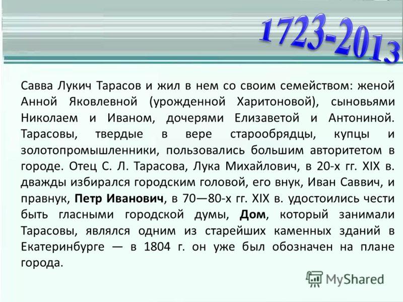 Савва Лукич Тарасов и жил в нем со своим семейством: женой Анной Яковлевной (урожденной Харитоновой), сыновьями Николаем и Иваном, дочерями Елизаветой и Антониной. Тарасовы, твердые в вере старообрядцы, купцы и золотопромышленники, пользовались больш