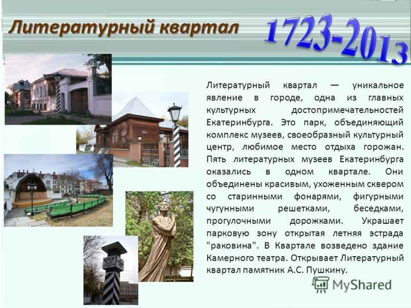 Литературный квартал Литературный квартал уникальное явление в городе, одна из главных культурных достопримечательностей Екатеринбурга. Это парк, объединяющий комплекс музеев, своеобразный культурный центр, любимое место отдыха горожан. Пять литерату