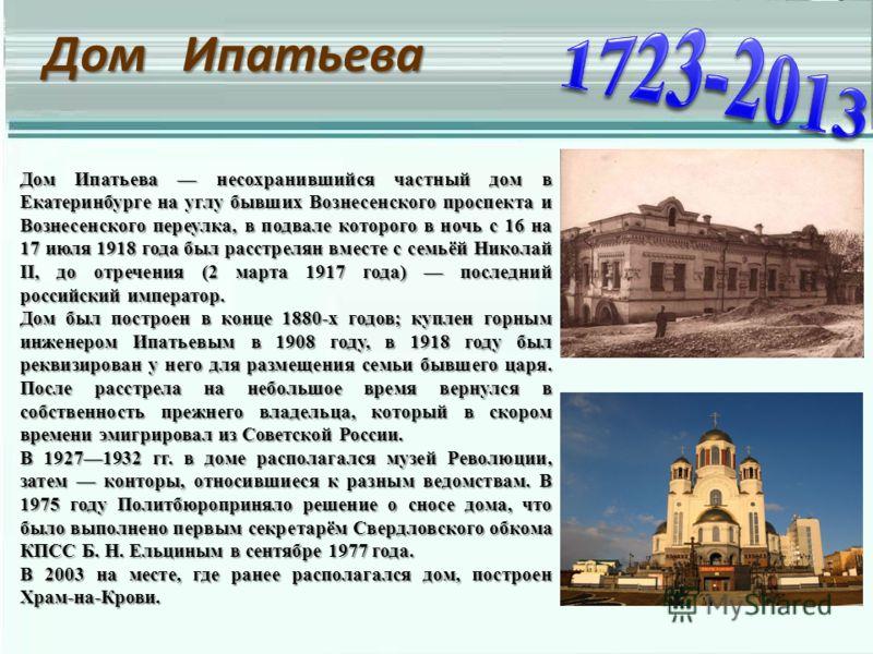 Дом Ипатьева Дом Ипатьева несохранившийся частный дом в Екатеринбурге на углу бывших Вознесенского проспекта и Вознесенского переулка, в подвале которого в ночь с 16 на 17 июля 1918 года был расстрелян вместе с семьёй Николай II, до отречения (2 март