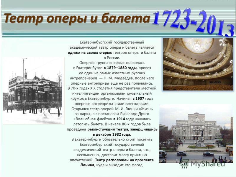 Театр оперы и балета Екатеринбургский государственный академический театр оперы и балета является одним из самых старых театров оперы и балета в России. Оперная труппа впервые появилась в Екатеринбурге в 1879–1880 годы, привез ее один из самых извест