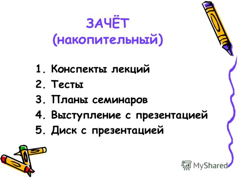 ЗАЧЁТ (накопительный) 1. Конспекты лекций 2. Тесты 3. Планы семинаров 4. Выступление с презентацией 5. Диск с презентацией