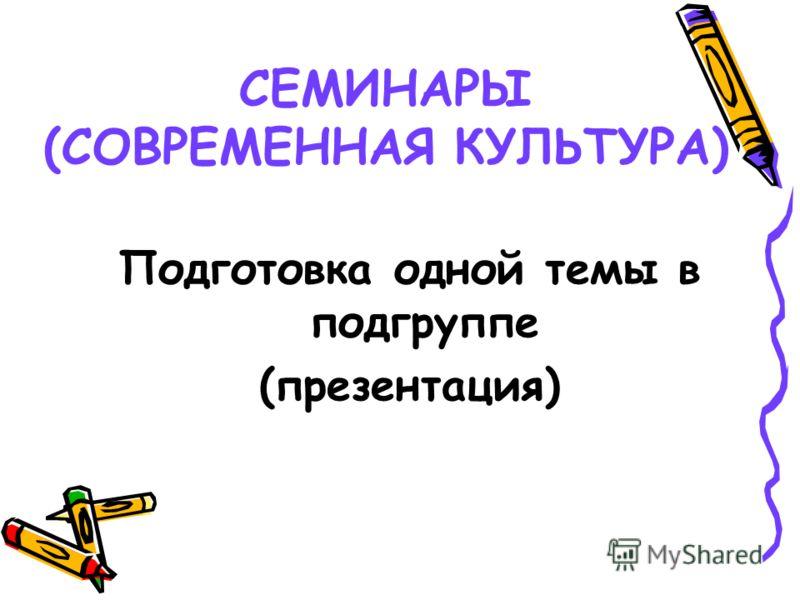 СЕМИНАРЫ (СОВРЕМЕННАЯ КУЛЬТУРА) Подготовка одной темы в подгруппе (презентация)