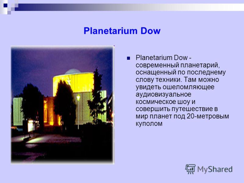 Planetarium Dow Planetarium Dow - современный планетарий, оснащенный по последнему слову техники. Там можно увидеть ошеломляющее аудиовизуальное космическое шоу и совершить путешествие в мир планет под 20-метровым куполом