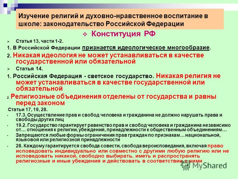 Изучение религий и духовно-нравственное воспитание в школе: законодательство Российской Федерации Конституция РФ Статья 13, части 1-2. 1. В Российской Федерации признается идеологическое многообразие. 2. Никакая идеология не может устанавливаться в к