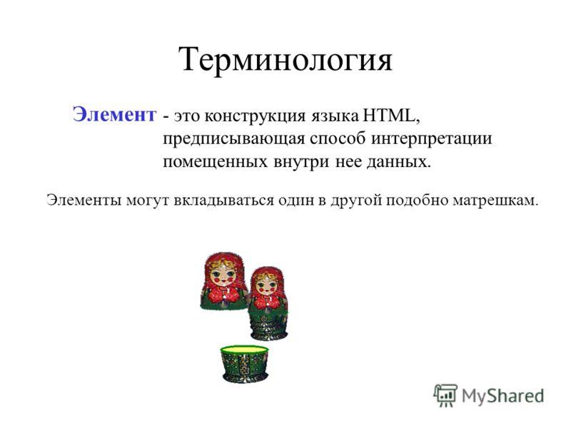 Терминология - это конструкция языка HTML, предписывающая способ интерпретации помещенных внутри нее данных. Элементы могут вкладываться один в другой подобно матрешкам. Элемент