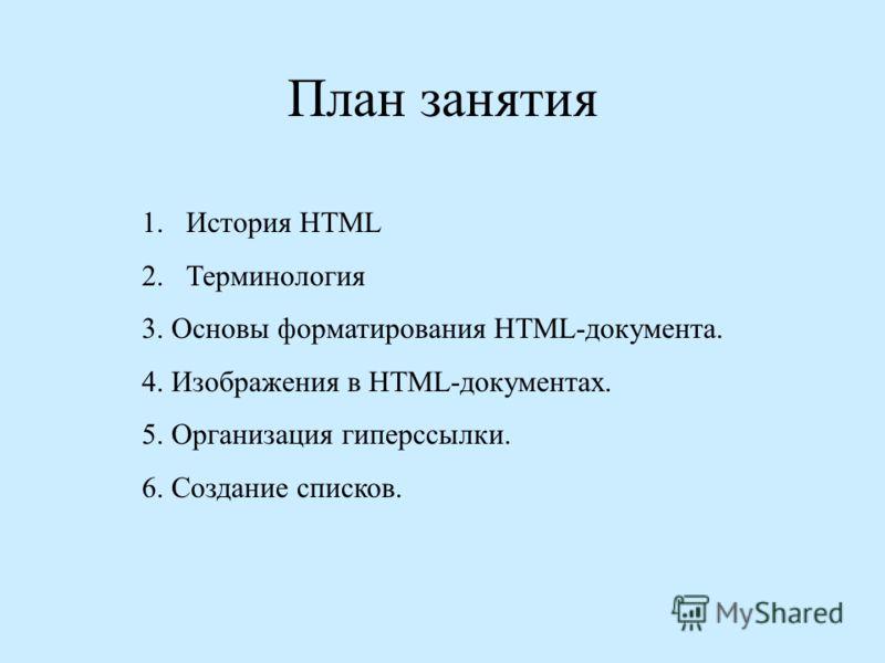 План занятия 1.История НТМL 2.Терминология 3. Основы форматирования HTML-документа. 4. Изображения в HTML-документах. 5. Организация гиперссылки. 6. Создание списков.