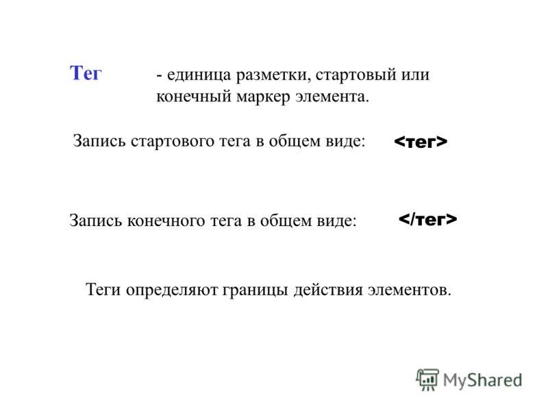 Тег - единица разметки, стартовый или конечный маркер элемента. Запись стартового тега в общем виде: Запись конечного тега в общем виде: Теги определяют границы действия элементов.