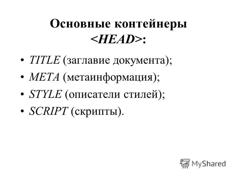 Основные контейнеры : TITLE (заглавие документа); META (метаинформация); STYLE (описатели стилей); SCRIPT (скрипты).