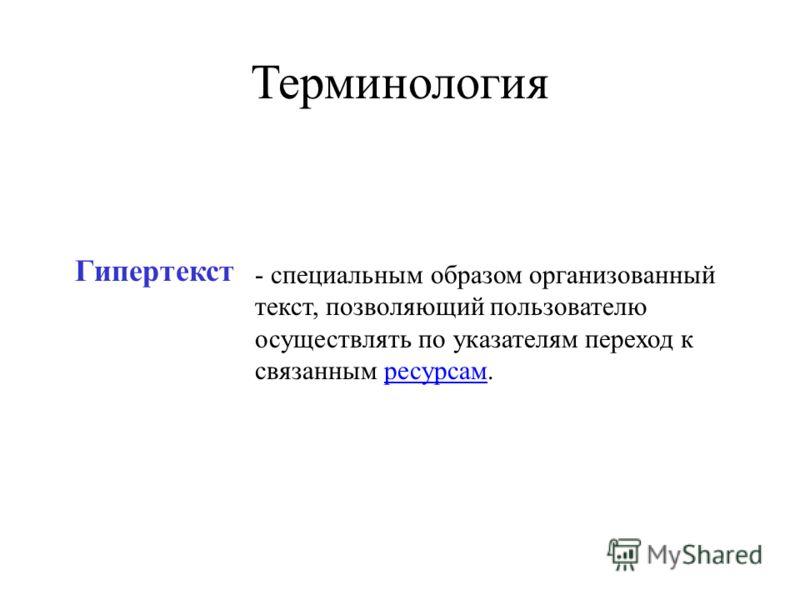 Гипертекст - специальным образом организованный текст, позволяющий пользователю осуществлять по указателям переход к связанным ресурсам. Терминология