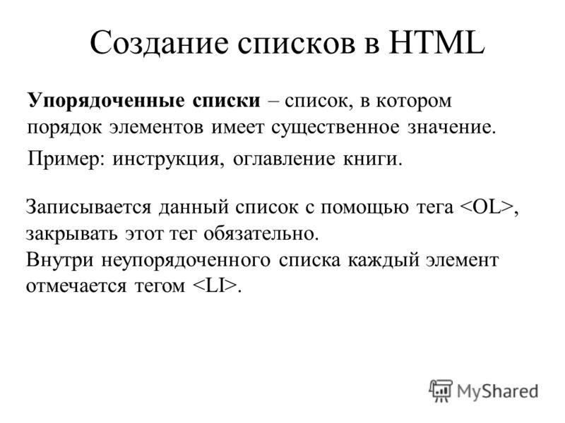 Создание списков в HTML Упорядоченные списки – список, в котором порядок элементов имеет существенное значение. Пример: инструкция, оглавление книги. Записывается данный список с помощью тега, закрывать этот тег обязательно. Внутри неупорядоченного с