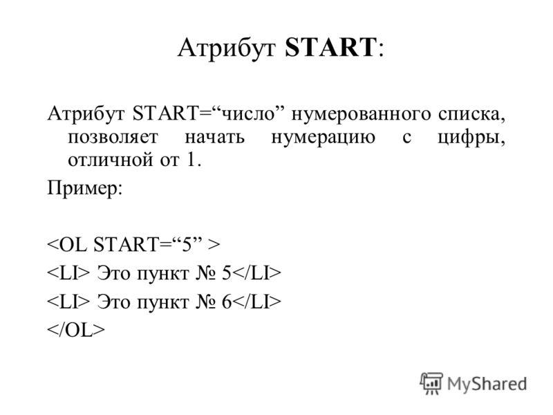 Атрибут START: Атрибут START=число нумерованного списка, позволяет начать нумерацию с цифры, отличной от 1. Пример: Это пункт 5 Это пункт 6
