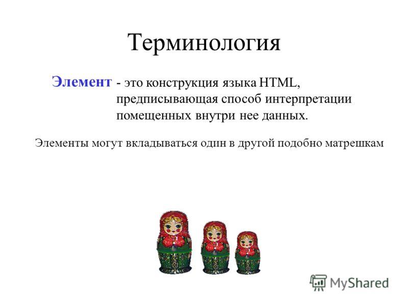 Терминология Элемент - это конструкция языка HTML, предписывающая способ интерпретации помещенных внутри нее данных. Элементы могут вкладываться один в другой подобно матрешкам