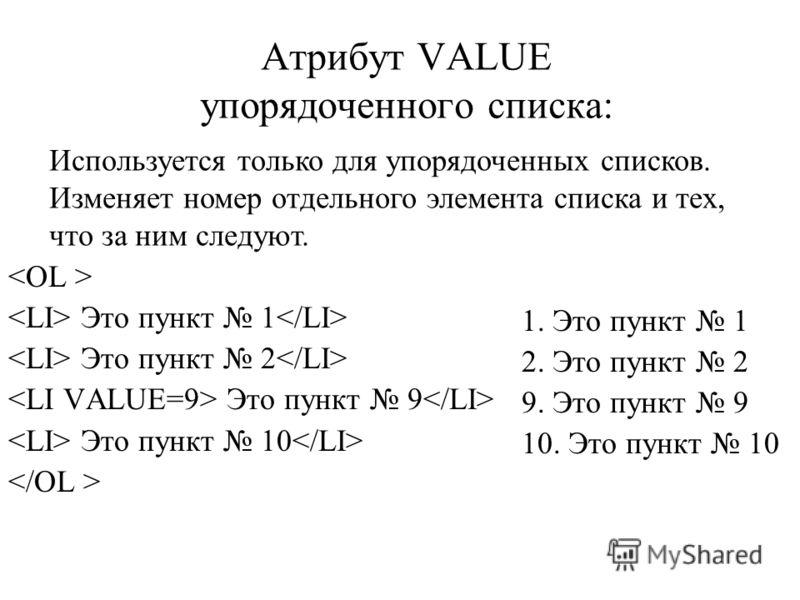 Атрибут VALUE упорядоченного списка: Это пункт 1 Это пункт 2 Это пункт 9 Это пункт 10 1. Это пункт 1 2. Это пункт 2 9. Это пункт 9 10. Это пункт 10 Используется только для упорядоченных списков. Изменяет номер отдельного элемента списка и тех, что за