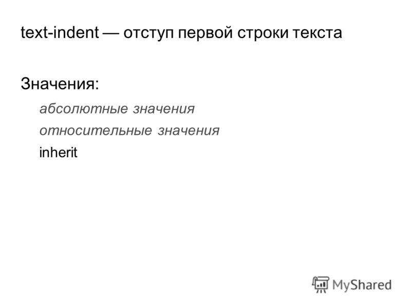text-indent отступ первой строки текста Значения: абсолютные значения относительные значения inherit