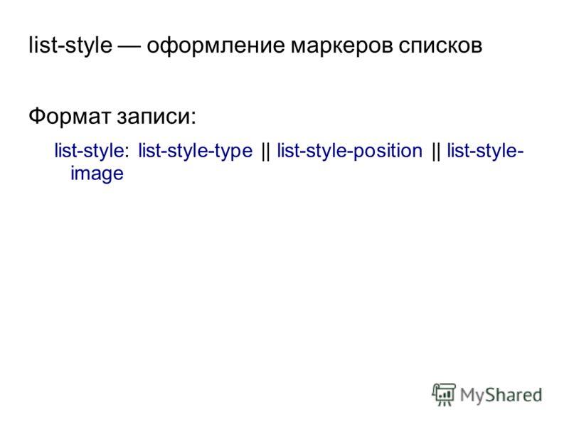 list-style оформление маркеров списков Формат записи: list-style: list-style-type || list-style-position || list-style- image