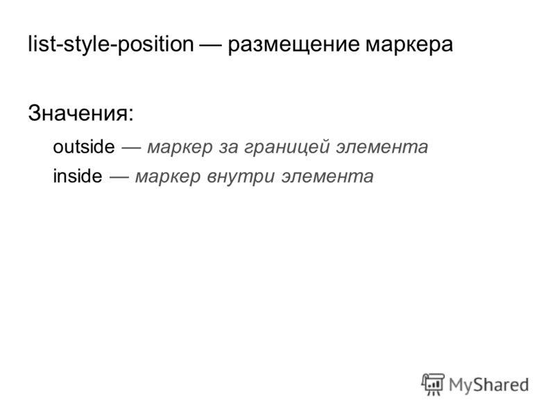 list-style-position размещение маркера Значения: outside маркер за границей элемента inside маркер внутри элемента